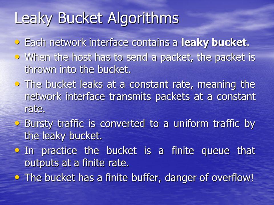 Leaky Bucket Algorithms Each network interface contains a leaky bucket. Each network interface contains a leaky bucket. When the host has to send a pa