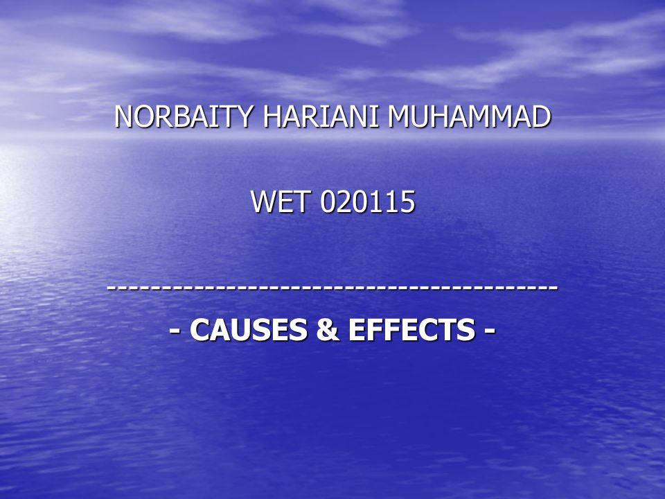 NORBAITY HARIANI MUHAMMAD WET 020115 ------------------------------------------ - CAUSES & EFFECTS -