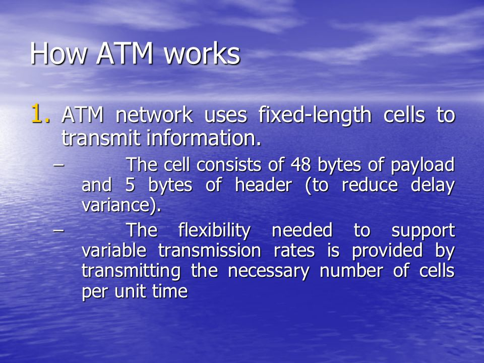 How ATM works 1. ATM network uses fixed-length cells to transmit information.