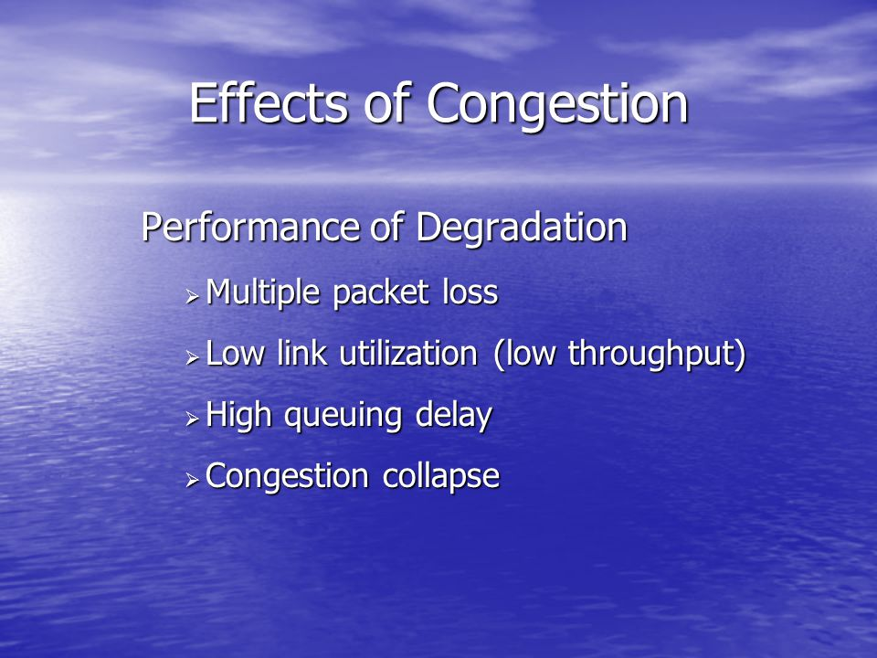 Effects of Congestion Performance of Degradation  Multiple packet loss  Low link utilization (low throughput)  High queuing delay  Congestion coll