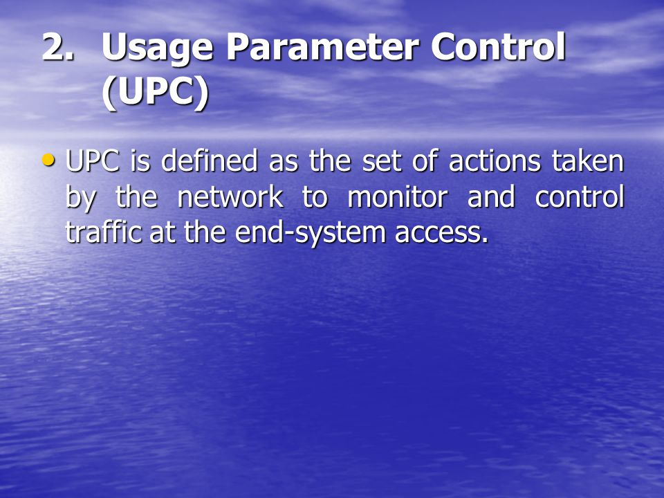 2.Usage Parameter Control (UPC) UPC is defined as the set of actions taken by the network to monitor and control traffic at the end-system access. UPC