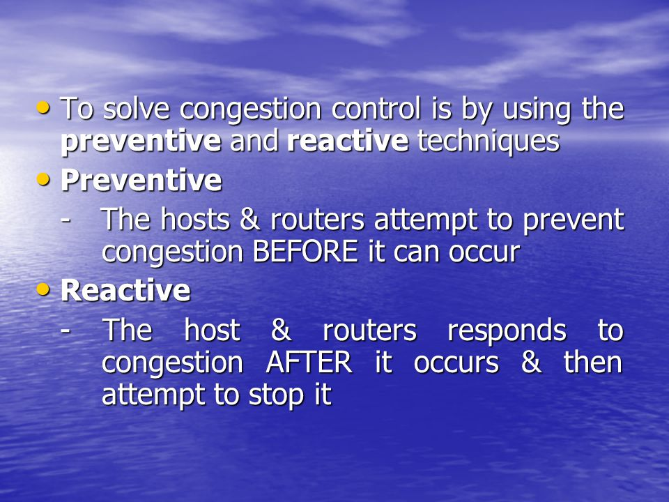 To solve congestion control is by using the preventive and reactive techniques To solve congestion control is by using the preventive and reactive techniques Preventive Preventive - The hosts & routers attempt to prevent congestion BEFORE it can occur Reactive Reactive - The host & routers responds to congestion AFTER it occurs & then attempt to stop it