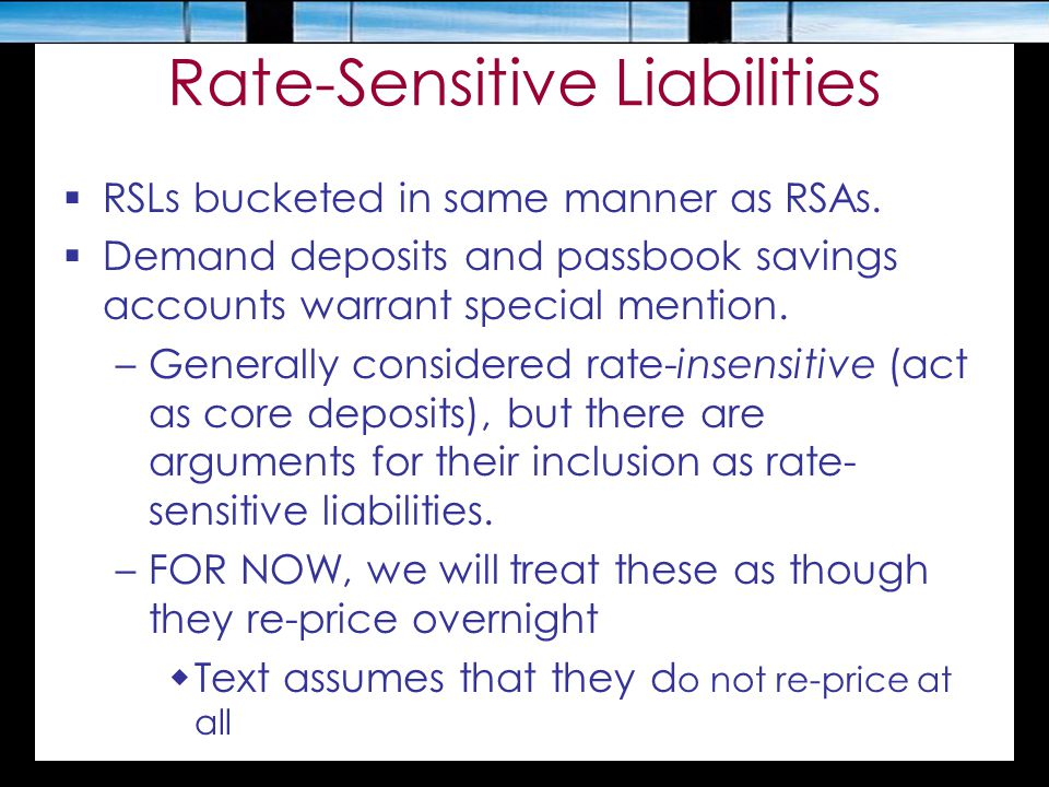 Rate-Sensitive Liabilities  RSLs bucketed in same manner as RSAs.  Demand deposits and passbook savings accounts warrant special mention. –Generally