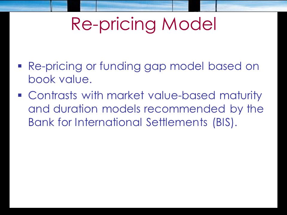 Re-pricing Model  Re-pricing or funding gap model based on book value.  Contrasts with market value-based maturity and duration models recommended b