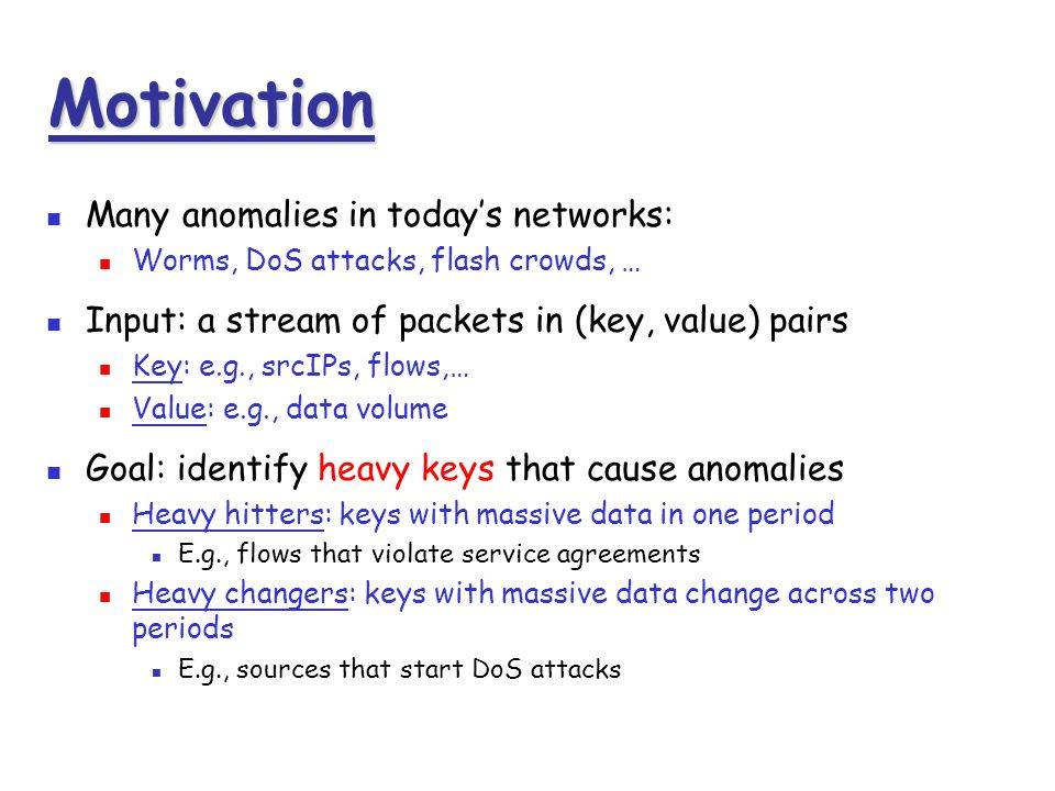 Motivation Many anomalies in today's networks: Worms, DoS attacks, flash crowds, … Input: a stream of packets in (key, value) pairs Key: e.g., srcIPs,