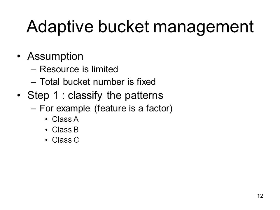 12 Adaptive bucket management Assumption –Resource is limited –Total bucket number is fixed Step 1 : classify the patterns –For example (feature is a factor) Class A Class B Class C