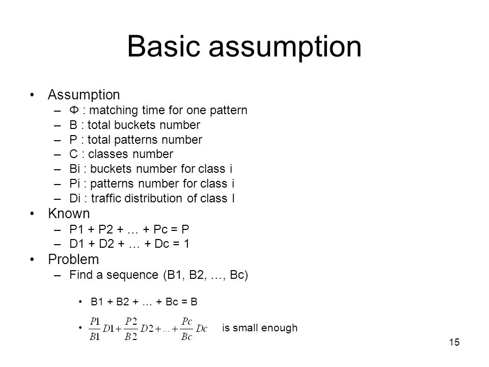 15 Basic assumption Assumption –Φ : matching time for one pattern –B : total buckets number –P : total patterns number –C : classes number –Bi : buckets number for class i –Pi : patterns number for class i –Di : traffic distribution of class I Known –P1 + P2 + … + Pc = P –D1 + D2 + … + Dc = 1 Problem –Find a sequence (B1, B2, …, Bc) B1 + B2 + … + Bc = B is small enough