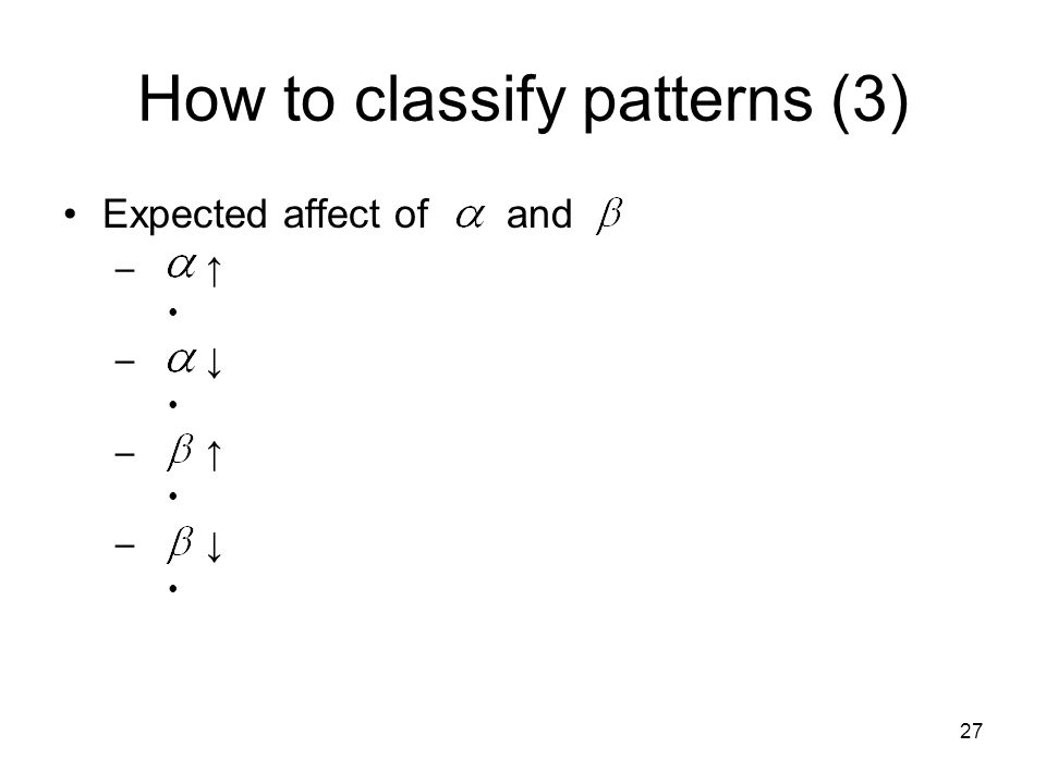 27 How to classify patterns (3) Expected affect of and – ↑ – ↓ – ↑ – ↓
