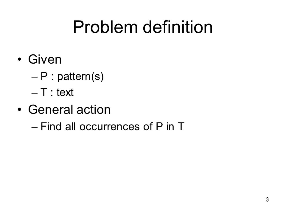 3 Problem definition Given –P : pattern(s) –T : text General action –Find all occurrences of P in T