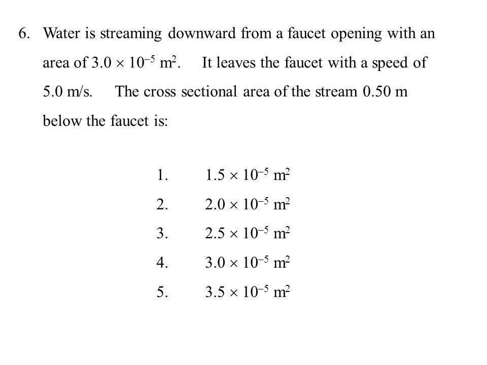 6.Water is streaming downward from a faucet opening with an area of 3.0  10 –5 m 2. It leaves the faucet with a speed of 5.0 m/s. The cross sectional