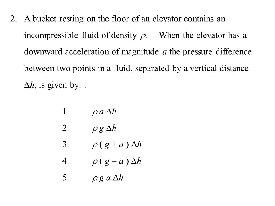 2.A bucket resting on the floor of an elevator contains an incompressible fluid of density . When the elevator has a downward acceleration of magnitu