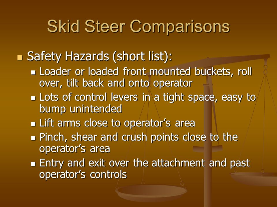 Skid Steer Comparisons Safety Hazards (short list): Safety Hazards (short list): Loader or loaded front mounted buckets, roll over, tilt back and onto