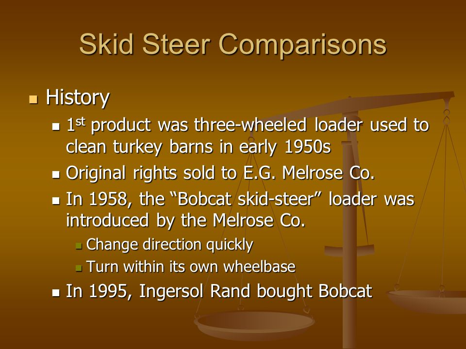 Skid Steer Comparisons History History 1 st product was three-wheeled loader used to clean turkey barns in early 1950s 1 st product was three-wheeled