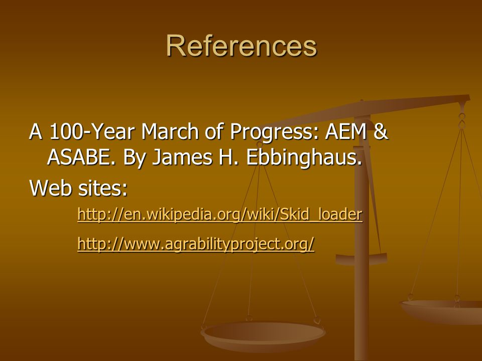 References A 100-Year March of Progress: AEM & ASABE. By James H. Ebbinghaus. Web sites: http://en.wikipedia.org/wiki/Skid_loader http://www.agrabilit