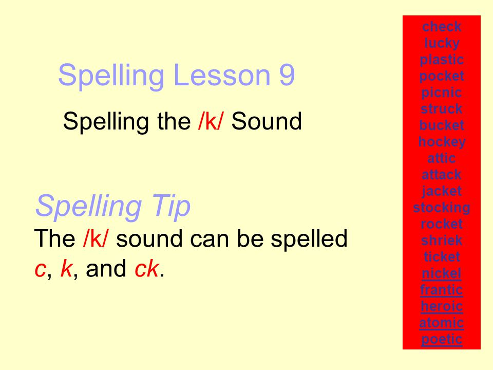 Spelling Lesson 9 Spelling the /k/ Sound check lucky plastic pocket picnic struck bucket hockey attic attack jacket stocking rocket shriek ticket nickel frantic heroic atomic poetic Spelling Tip The /k/ sound can be spelled c, k, and ck.