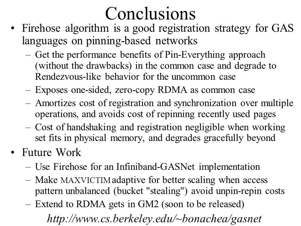 Conclusions Firehose algorithm is a good registration strategy for GAS languages on pinning-based networks –Get the performance benefits of Pin-Everything approach (without the drawbacks) in the common case and degrade to Rendezvous-like behavior for the uncommon case –Exposes one-sided, zero-copy RDMA as common case –Amortizes cost of registration and synchronization over multiple operations, and avoids cost of repinning recently used pages –Cost of handshaking and registration negligible when working set fits in physical memory, and degrades gracefully beyond Future Work –Use Firehose for an Infiniband-GASNet implementation –Make MAXVICTIM adaptive for better scaling when access pattern unbalanced (bucket stealing ) avoid unpin-repin costs –Extend to RDMA gets in GM2 (soon to be released) http://www.cs.berkeley.edu/~bonachea/gasnet