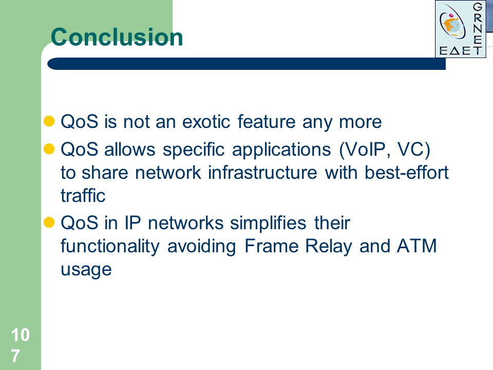 107 Conclusion QoS is not an exotic feature any more QoS allows specific applications (VoIP, VC) to share network infrastructure with best-effort traf