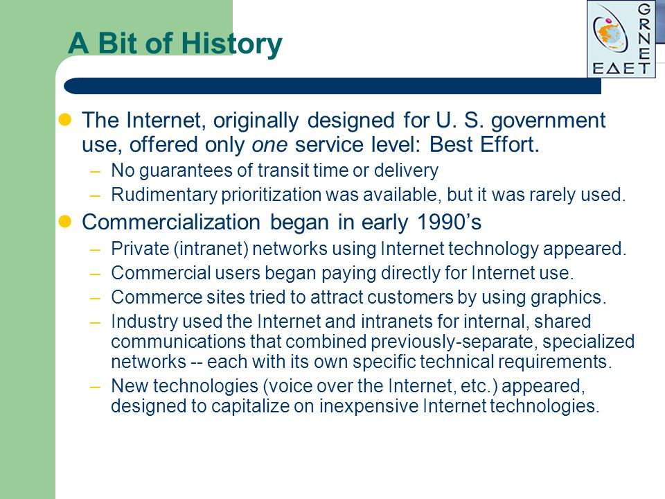A Bit of History The Internet, originally designed for U. S. government use, offered only one service level: Best Effort. –No guarantees of transit ti