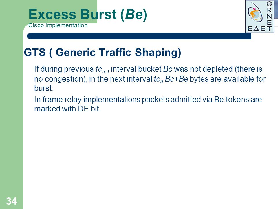 34 Excess Burst (Be) Cisco Implementation GTS ( Generic Traffic Shaping) If during previous tc n-1 interval bucket Bc was not depleted (there is no co