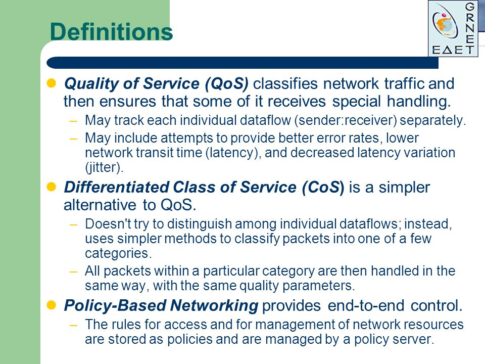 Definitions Quality of Service (QoS) classifies network traffic and then ensures that some of it receives special handling. –May track each individual