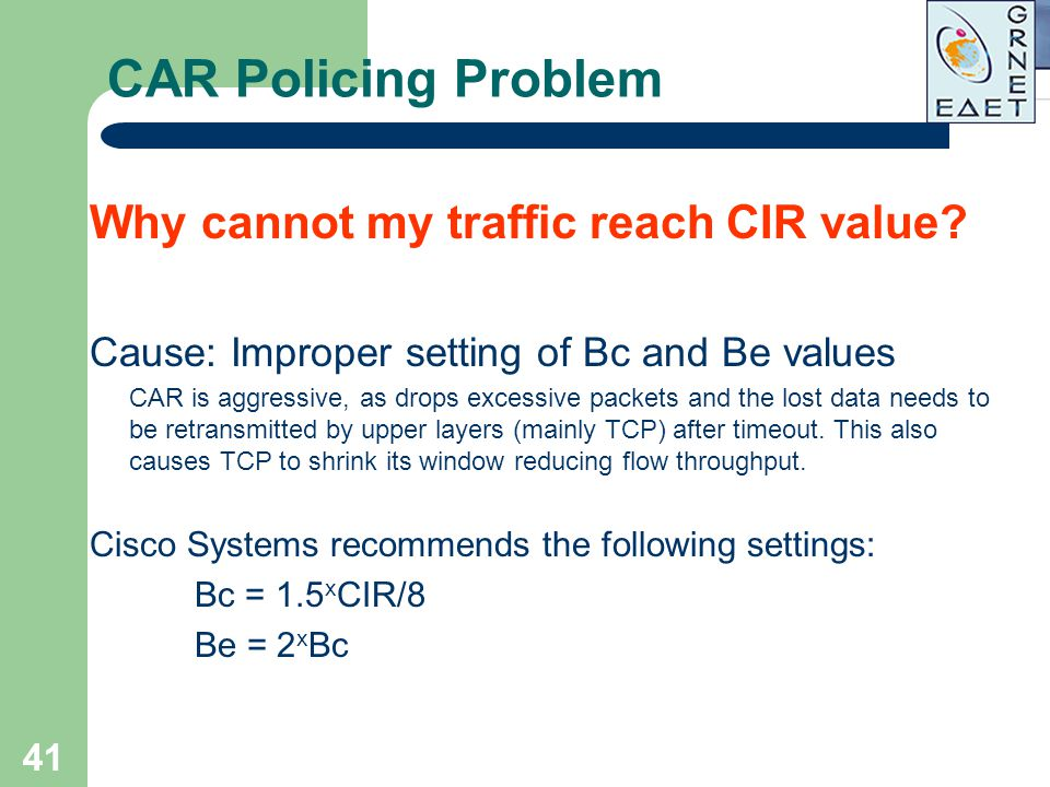 41 CAR Policing Problem Why cannot my traffic reach CIR value? Cause: Improper setting of Bc and Be values CAR is aggressive, as drops excessive packe