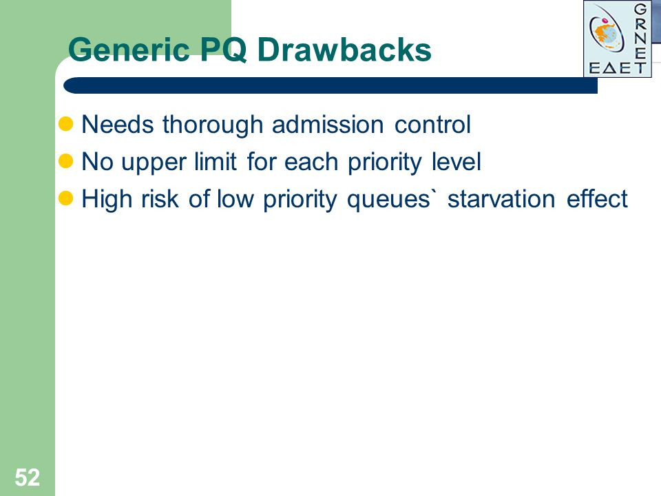 52 Generic PQ Drawbacks Needs thorough admission control No upper limit for each priority level High risk of low priority queues` starvation effect
