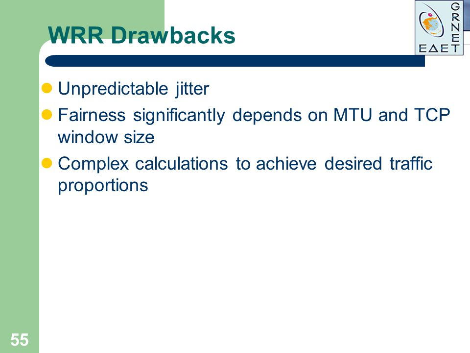 55 WRR Drawbacks Unpredictable jitter Fairness significantly depends on MTU and TCP window size Complex calculations to achieve desired traffic propor