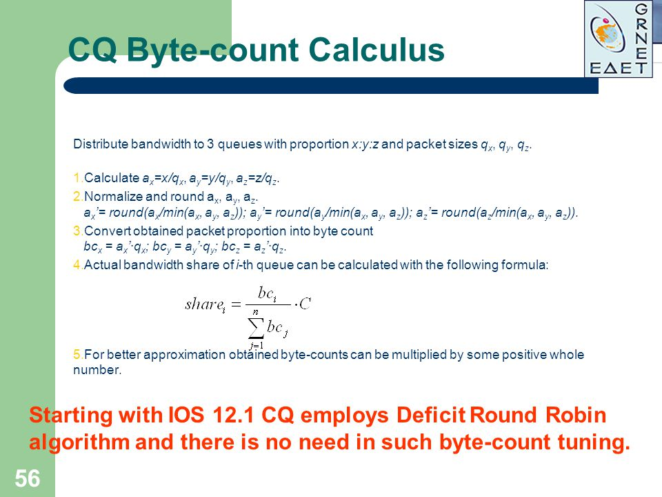 56 CQ Byte-count Calculus Distribute bandwidth to 3 queues with proportion x:y:z and packet sizes q x, q y, q z. 1.Calculate a x =x/q x, a y =y/q y, a