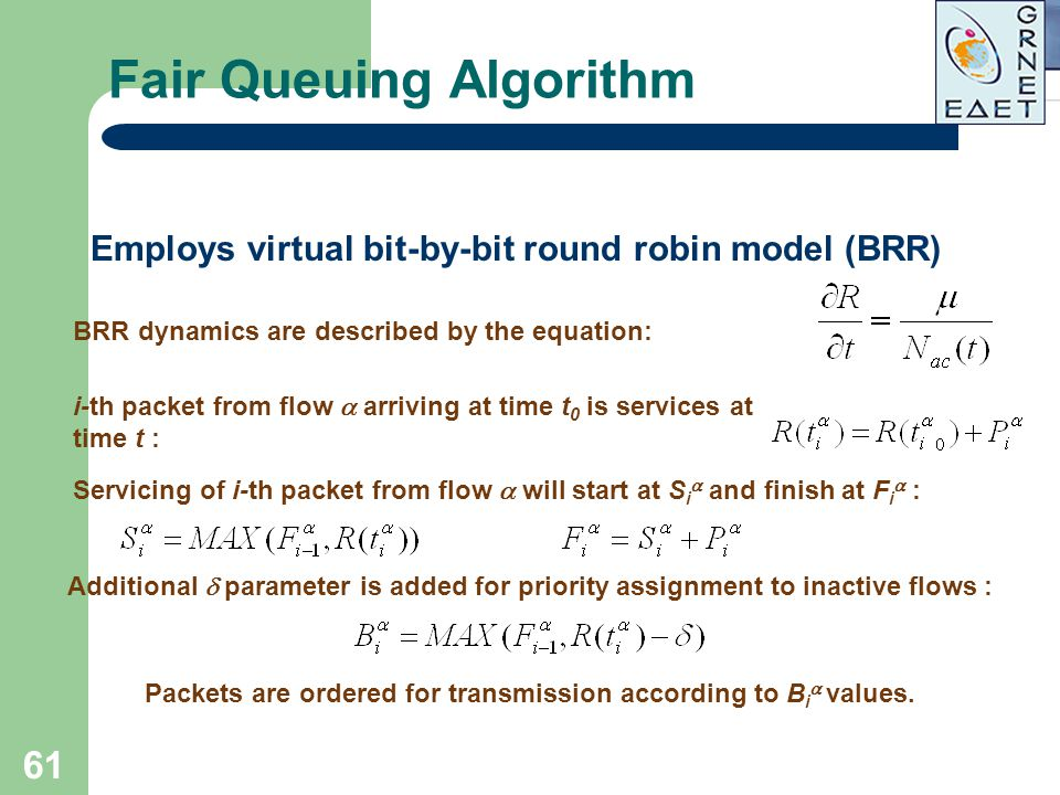 61 Fair Queuing Algorithm Employs virtual bit-by-bit round robin model (BRR) BRR dynamics are described by the equation: i-th packet from flow  arriv