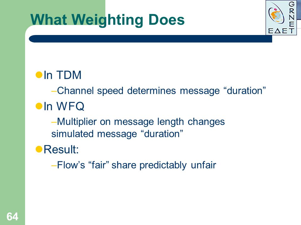 """64 What Weighting Does In TDM –Channel speed determines message """"duration"""" In WFQ –Multiplier on message length changes simulated message """"duration"""" R"""
