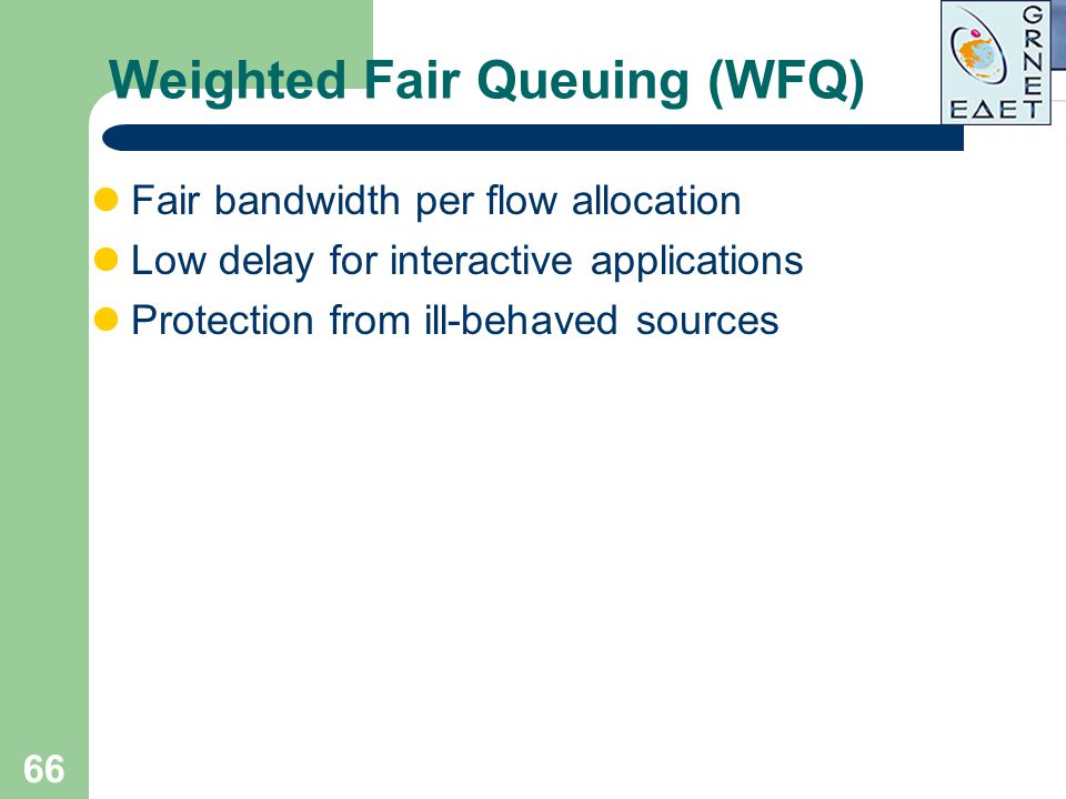 66 Weighted Fair Queuing (WFQ) Fair bandwidth per flow allocation Low delay for interactive applications Protection from ill-behaved sources