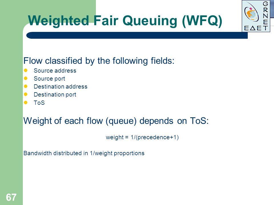 67 Weighted Fair Queuing (WFQ) Flow classified by the following fields: Source address Source port Destination address Destination port ToS Weight of
