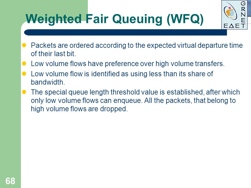 68 Weighted Fair Queuing (WFQ) Packets are ordered according to the expected virtual departure time of their last bit. Low volume flows have preferenc
