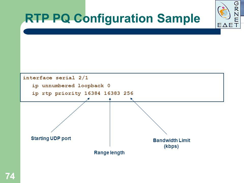 74 RTP PQ Configuration Sample interface serial 2/1 ip unnumbered loopback 0 ip rtp priority 16384 16383 256 Starting UDP port Range length Bandwidth
