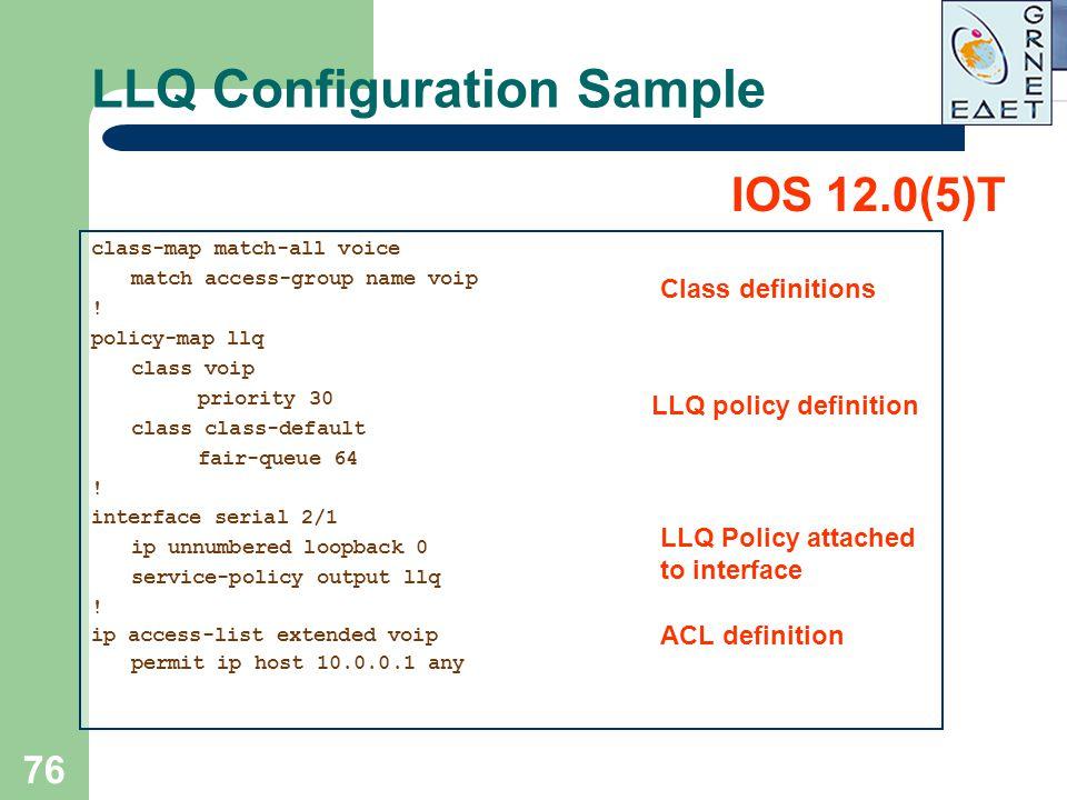 76 LLQ Configuration Sample class-map match-all voice match access-group name voip ! policy-map llq class voip priority 30 class class-default fair-qu