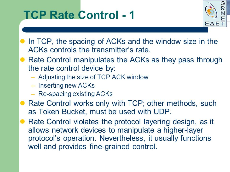 TCP Rate Control - 1 In TCP, the spacing of ACKs and the window size in the ACKs controls the transmitter's rate. Rate Control manipulates the ACKs as