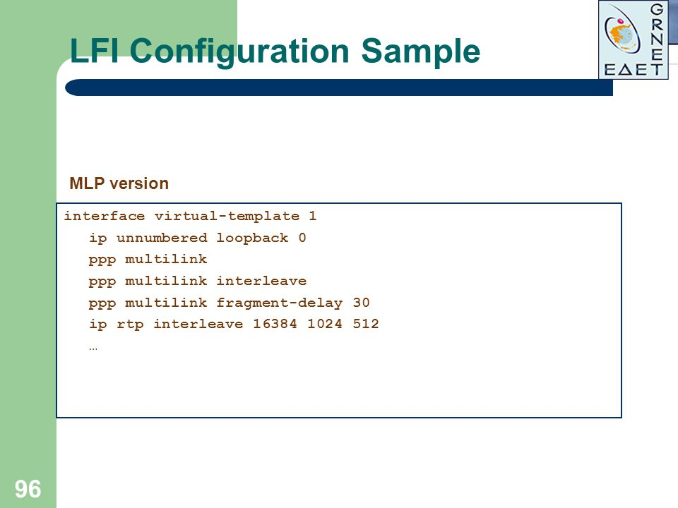 96 LFI Configuration Sample interface virtual-template 1 ip unnumbered loopback 0 ppp multilink ppp multilink interleave ppp multilink fragment-delay