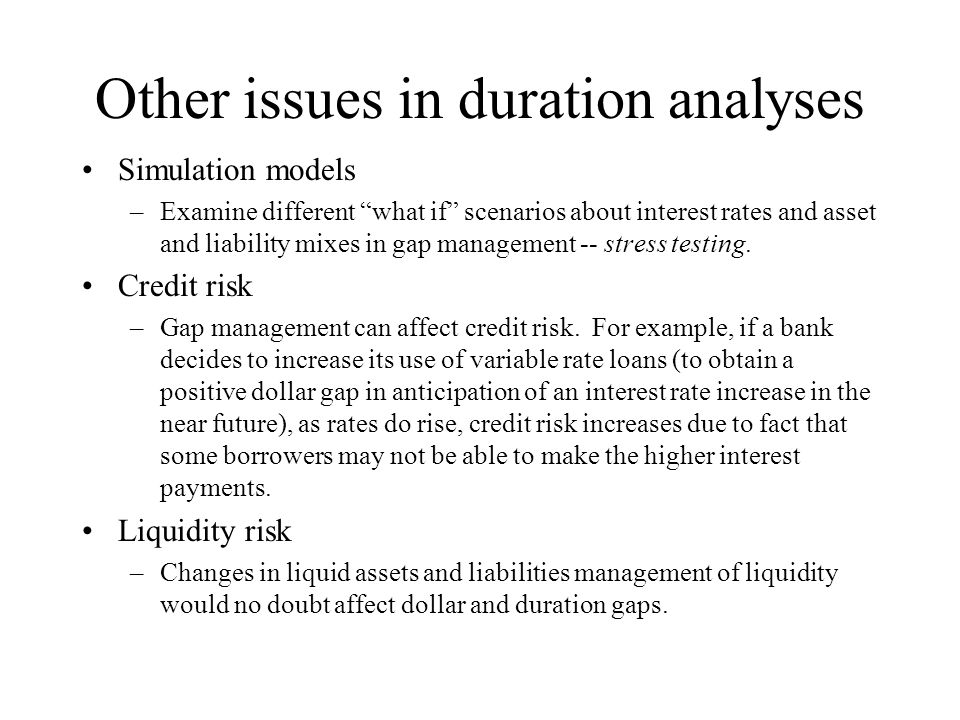 """Other issues in duration analyses Simulation models –Examine different """"what if"""" scenarios about interest rates and asset and liability mixes in gap m"""