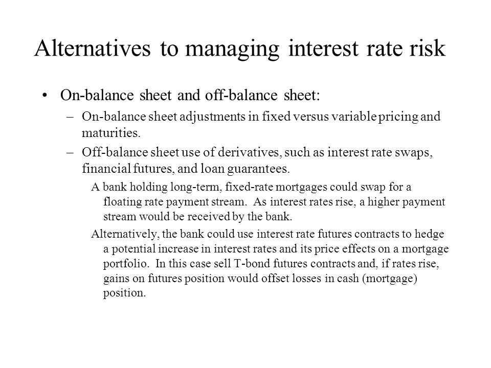 Alternatives to managing interest rate risk On-balance sheet and off-balance sheet: –On-balance sheet adjustments in fixed versus variable pricing and