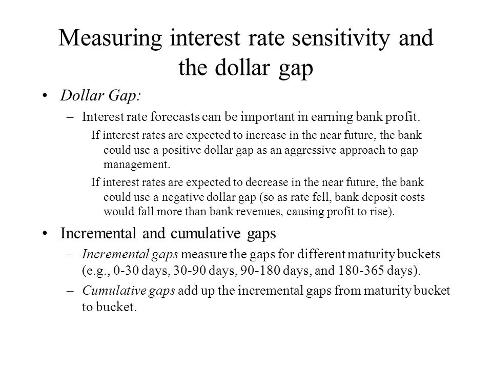 Measuring interest rate sensitivity and the dollar gap Gap, interest rates, and profitability: –The change in the dollar amount of net interest income (  NII) is:  NII = RSA$(  i) - RSL$(  i) = GAP$(  i) Example: Assume that interest rates rise from 8% to 10%.