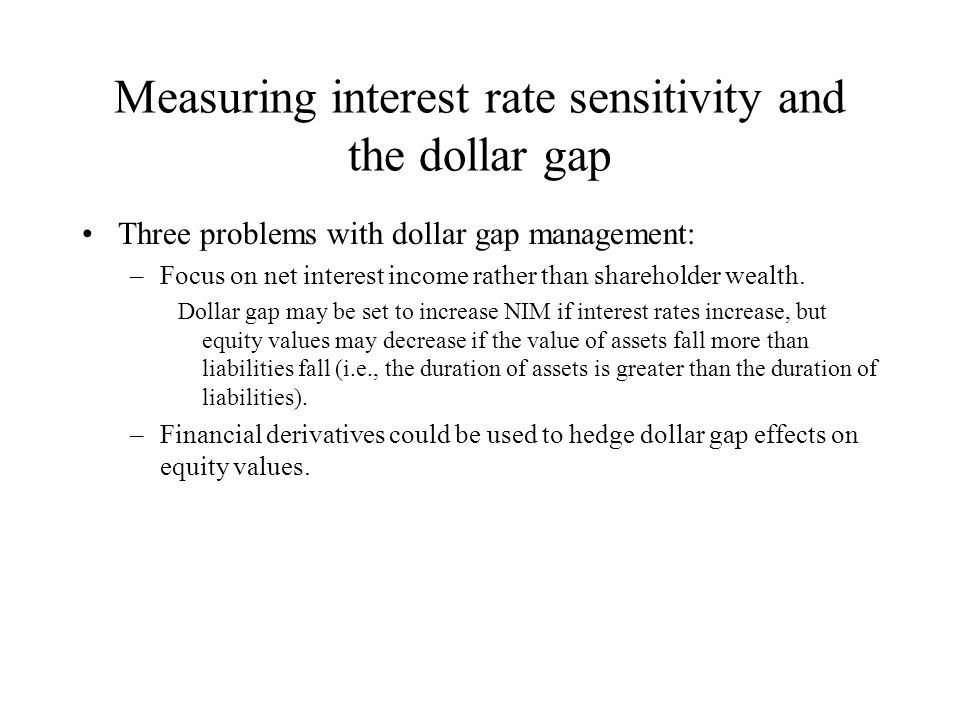 Duration gap analysis While GAP$ can adjust NIM for changes in interest rates, it does not consider effects of such changes on asset, liability, and equity values.