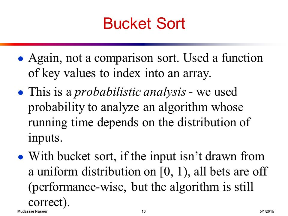 Bucket Sort ● Again, not a comparison sort. Used a function of key values to index into an array.