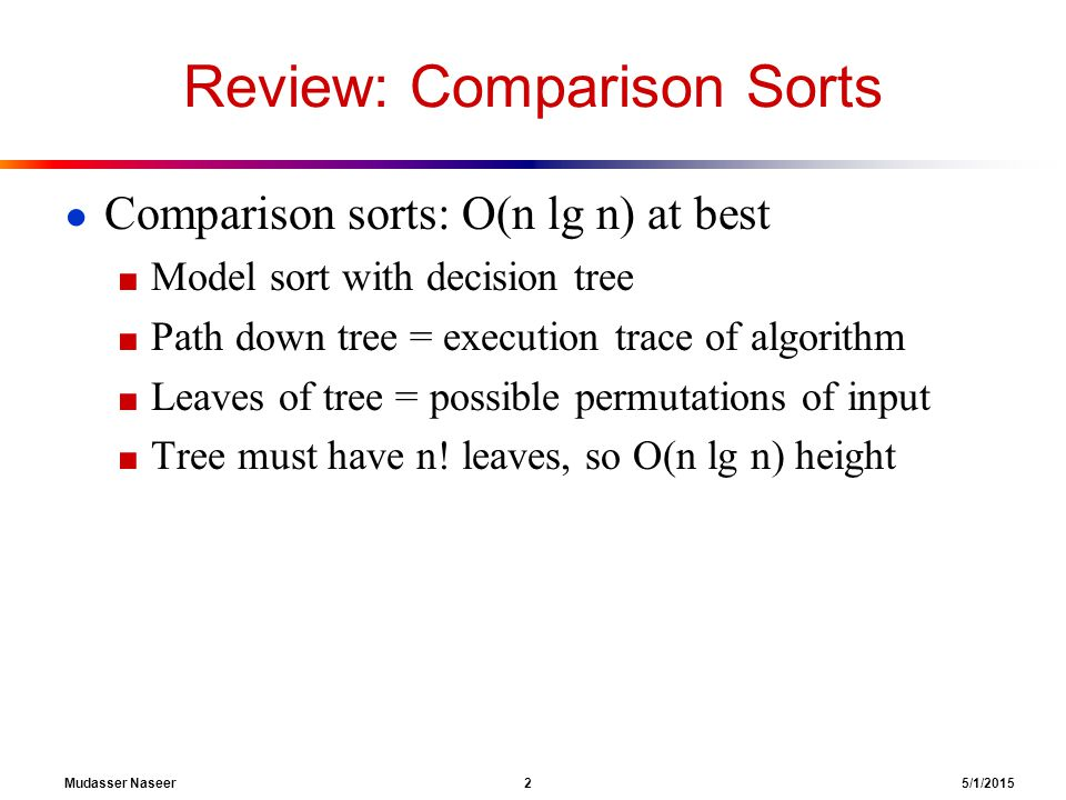Mudasser Naseer 2 5/1/2015 Review: Comparison Sorts ● Comparison sorts: O(n lg n) at best ■ Model sort with decision tree ■ Path down tree = execution trace of algorithm ■ Leaves of tree = possible permutations of input ■ Tree must have n.