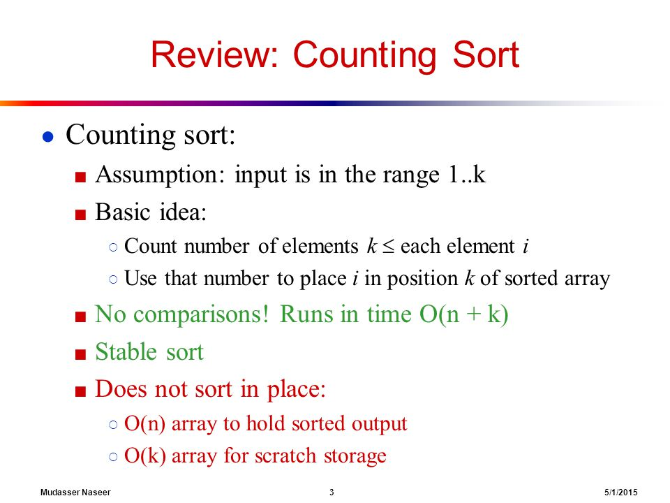 Mudasser Naseer 3 5/1/2015 Review: Counting Sort ● Counting sort: ■ Assumption: input is in the range 1..k ■ Basic idea: ○ Count number of elements k  each element i ○ Use that number to place i in position k of sorted array ■ No comparisons.