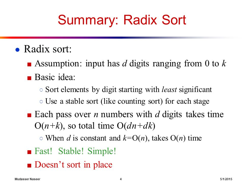 Mudasser Naseer 4 5/1/2015 Summary: Radix Sort ● Radix sort: ■ Assumption: input has d digits ranging from 0 to k ■ Basic idea: ○ Sort elements by digit starting with least significant ○ Use a stable sort (like counting sort) for each stage ■ Each pass over n numbers with d digits takes time O(n+k), so total time O(dn+dk) ○ When d is constant and k=O(n), takes O(n) time ■ Fast.