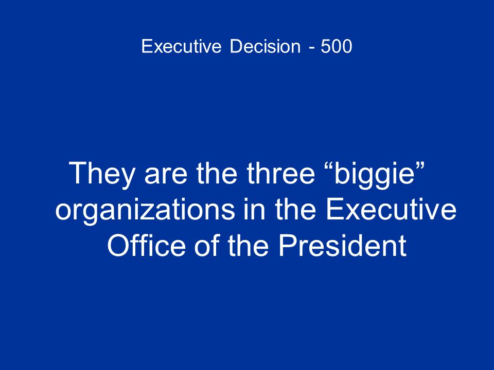 Executive Decision - 500 They are the three biggie organizations in the Executive Office of the President