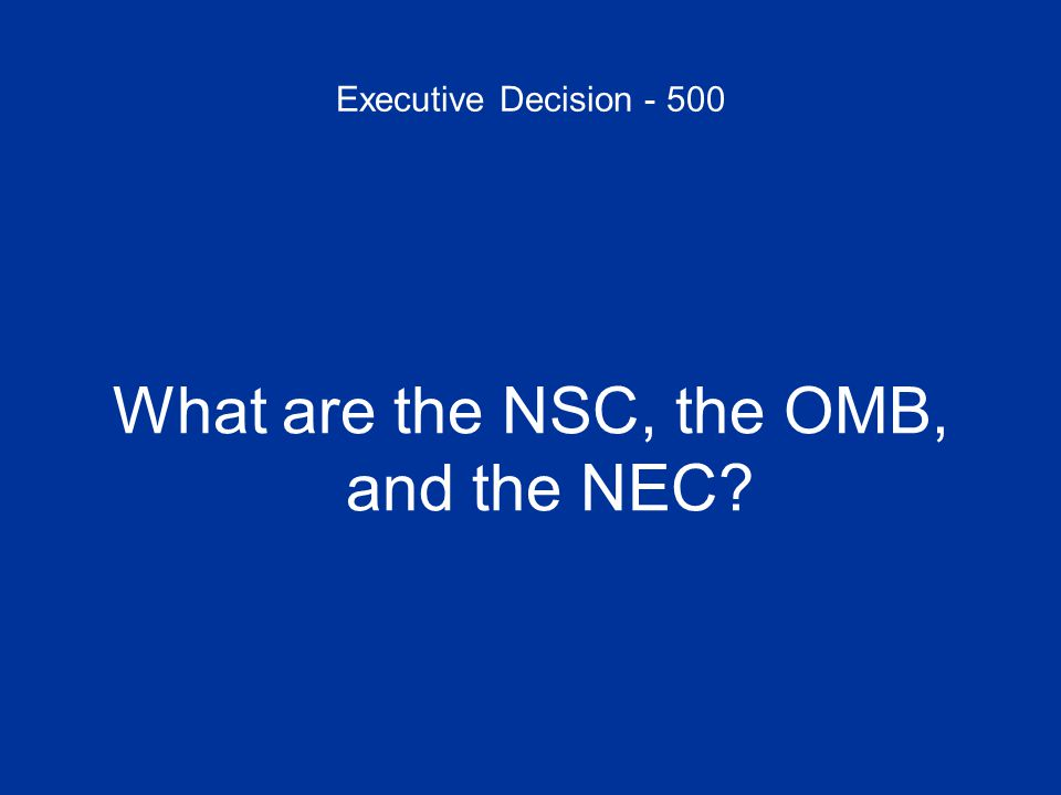 Executive Decision - 500 What are the NSC, the OMB, and the NEC