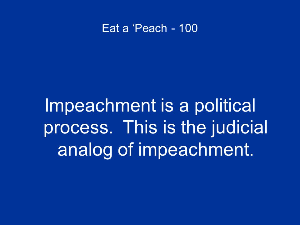 Eat a 'Peach - 100 Impeachment is a political process. This is the judicial analog of impeachment.