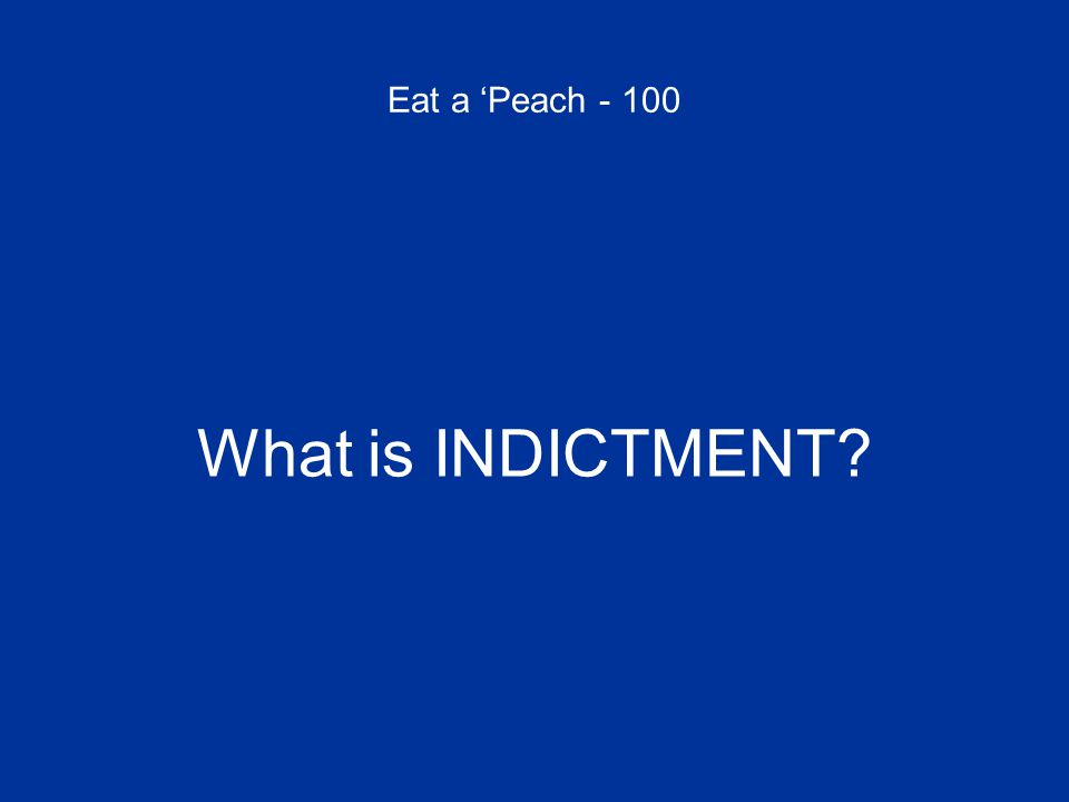 Eat a 'Peach - 100 What is INDICTMENT?