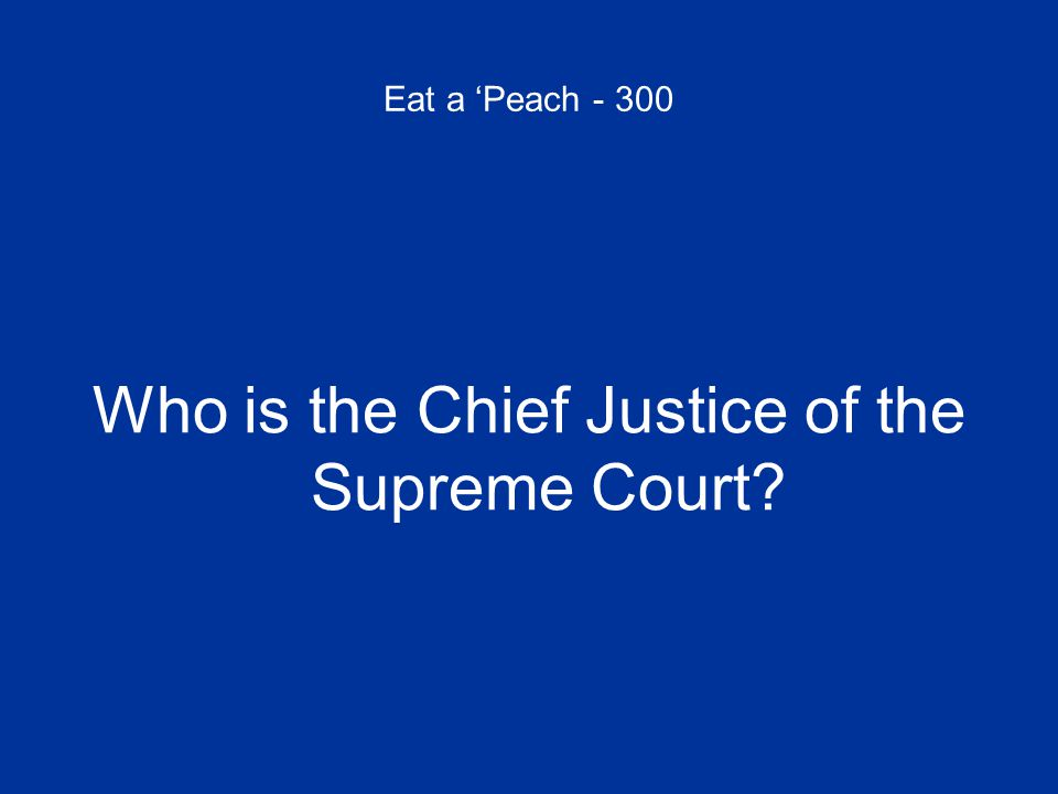 Eat a 'Peach - 300 Who is the Chief Justice of the Supreme Court?